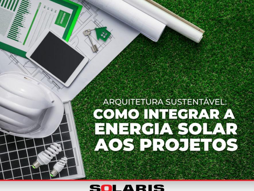 Arquitetura Sustentável: Como integrar a energia solar aos projetos